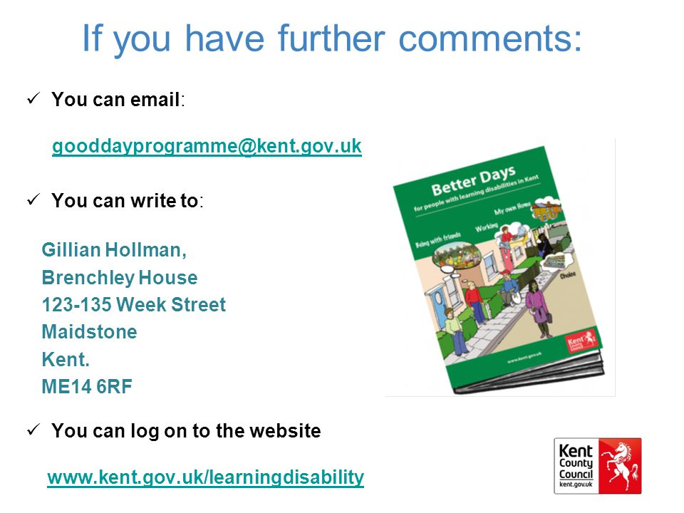 If you have further comments: You can email: gooddayprogramme@kent.gov.uk You can write to: Gillian Hollman, Brenchley House 123-135 Week Street Maidstone Kent.