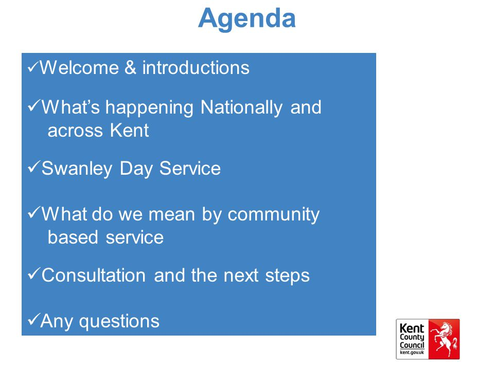 Agenda Welcome & introductions What's happening Nationally and across Kent Swanley Day Service What do we mean by community based service Consultation and the next steps Any questions