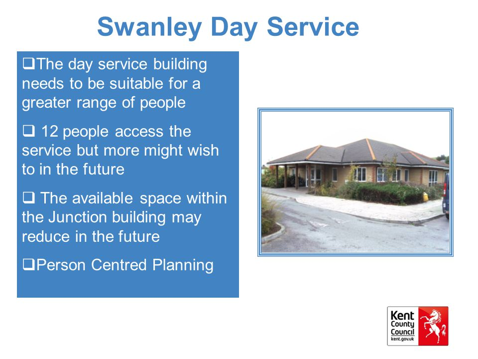 Swanley Day Service  The day service building needs to be suitable for a greater range of people  12 people access the service but more might wish to in the future  The available space within the Junction building may reduce in the future  Person Centred Planning