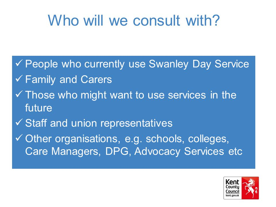 Who will we consult with? People who currently use Swanley Day Service Family and Carers Those who might want to use services in the future Staff and