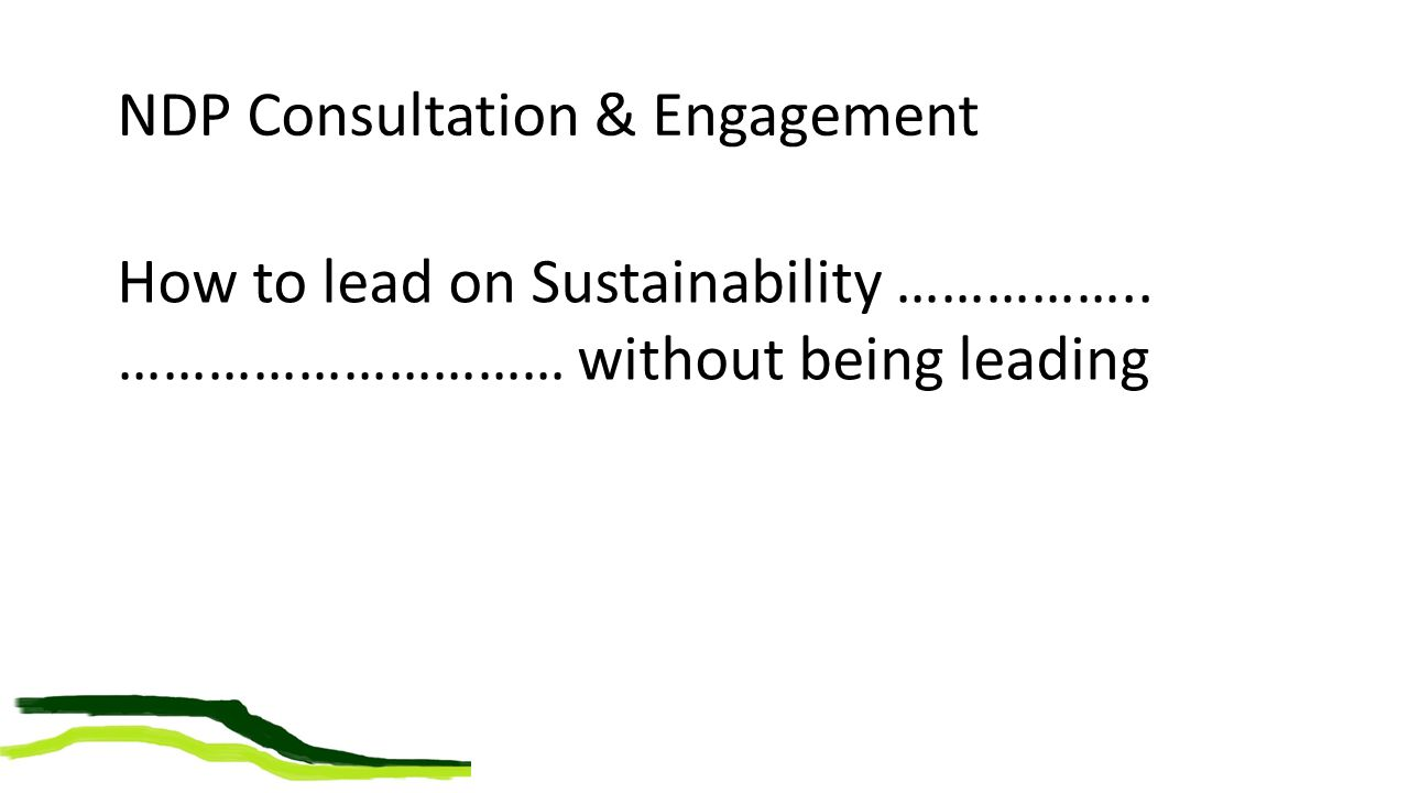 NDP Consultation & Engagement How to lead on Sustainability …………….. ………………………… without being leading