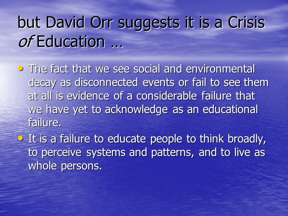 but David Orr suggests it is a Crisis of Education … The fact that we see social and environmental decay as disconnected events or fail to see them at all is evidence of a considerable failure that we have yet to acknowledge as an educational failure.