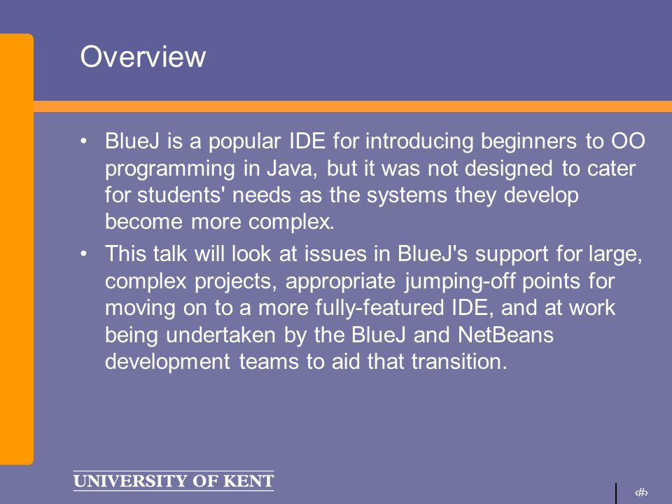 2 Overview BlueJ is a popular IDE for introducing beginners to OO programming in Java, but it was not designed to cater for students needs as the systems they develop become more complex.