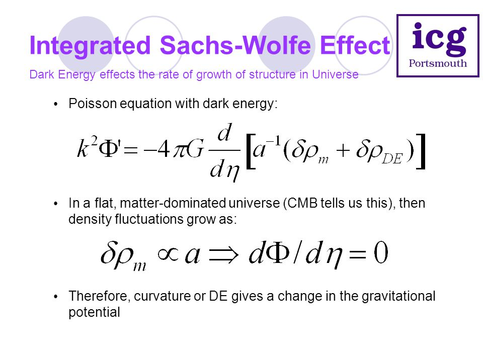 Integrated Sachs-Wolfe Effect Dark Energy effects the rate of growth of structure in Universe Poisson equation with dark energy: In a flat, matter-dom