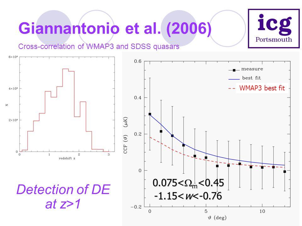 Giannantonio et al. (2006) Cross-correlation of WMAP3 and SDSS quasars Detection of DE at z>1 0.075<  m <0.45 -1.15<w<-0.76 WMAP3 best fit