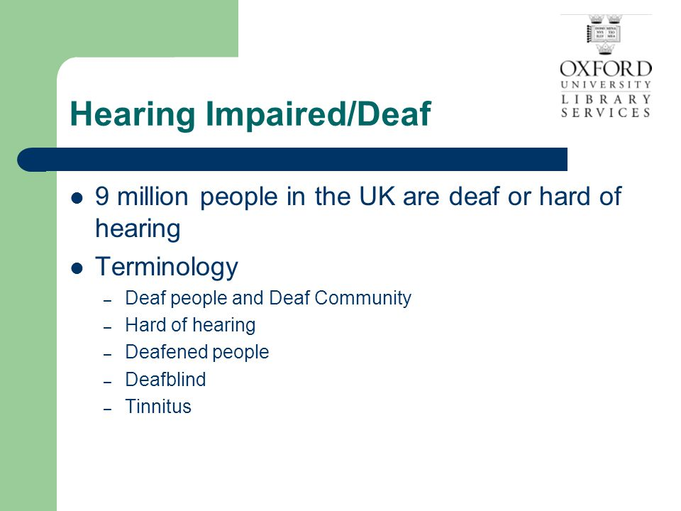 Hearing Impaired/Deaf 9 million people in the UK are deaf or hard of hearing Terminology – Deaf people and Deaf Community – Hard of hearing – Deafened people – Deafblind – Tinnitus