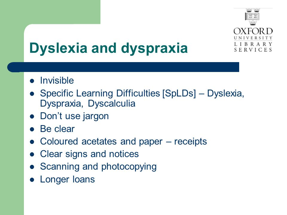 Dyslexia and dyspraxia Invisible Specific Learning Difficulties [SpLDs] – Dyslexia, Dyspraxia, Dyscalculia Don't use jargon Be clear Coloured acetates and paper – receipts Clear signs and notices Scanning and photocopying Longer loans