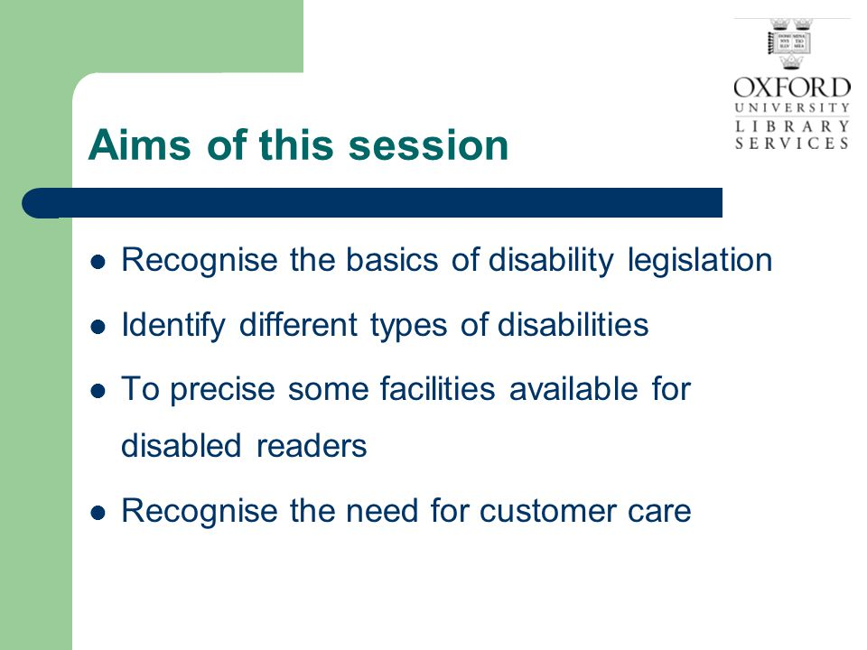 Aims of this session Recognise the basics of disability legislation Identify different types of disabilities To precise some facilities available for disabled readers Recognise the need for customer care