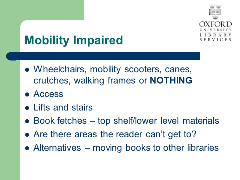 Mobility Impaired Wheelchairs, mobility scooters, canes, crutches, walking frames or NOTHING Access Lifts and stairs Book fetches – top shelf/lower level materials Are there areas the reader can't get to.