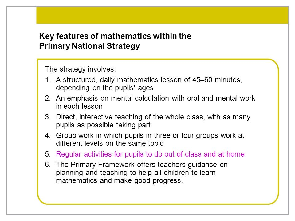 Key features of mathematics within the Primary National Strategy The strategy involves: 1.A structured, daily mathematics lesson of 45–60 minutes, dep