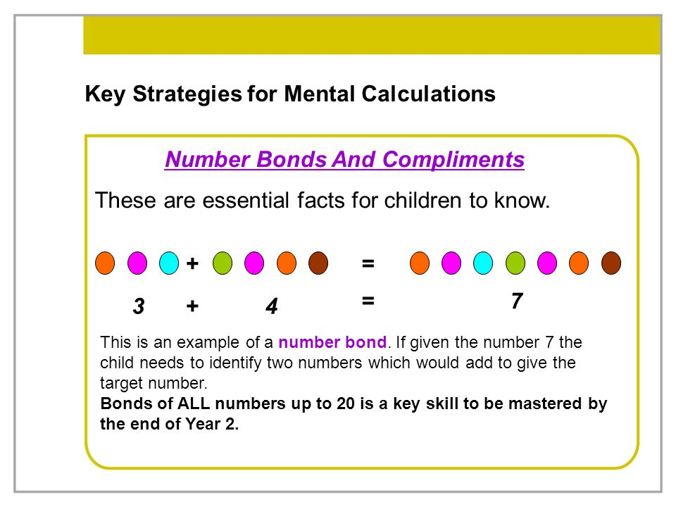Key Strategies for Mental Calculations Number Bonds And Compliments These are essential facts for children to know. 34 + + = 7= This is an example of