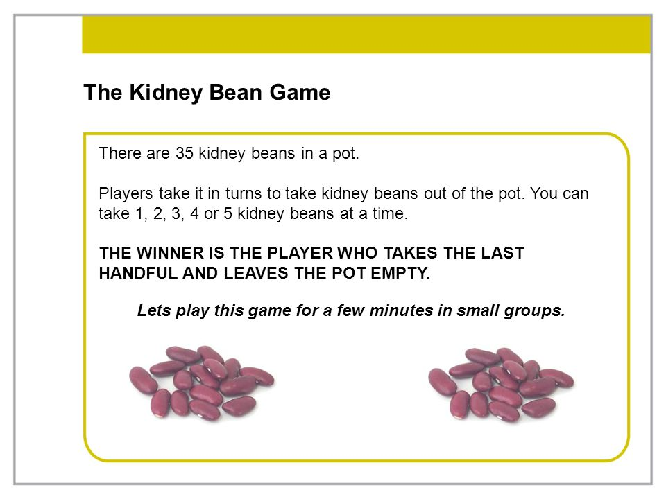 The Kidney Bean Game There are 35 kidney beans in a pot. Players take it in turns to take kidney beans out of the pot. You can take 1, 2, 3, 4 or 5 ki