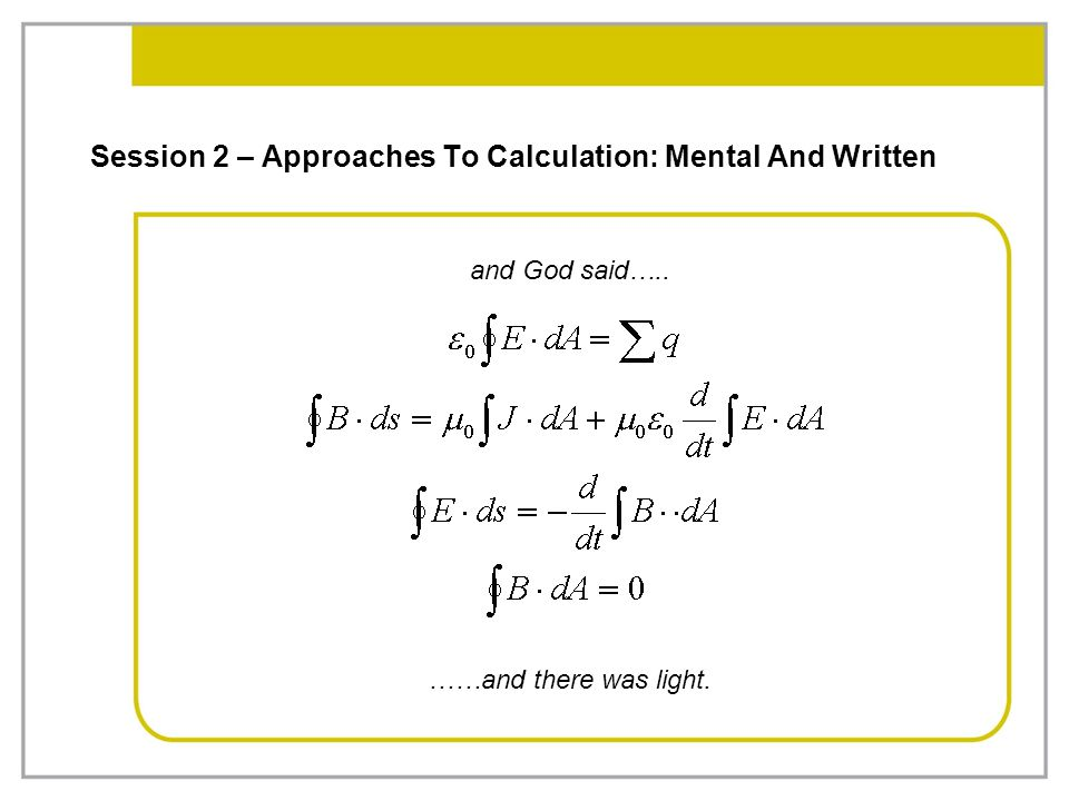 Session 2 – Approaches To Calculation: Mental And Written and God said….. ……and there was light.