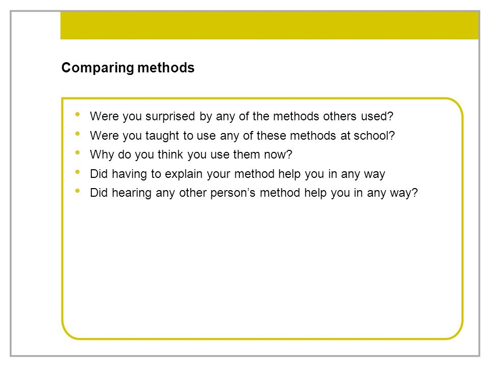 Comparing methods Were you surprised by any of the methods others used? Were you taught to use any of these methods at school? Why do you think you us