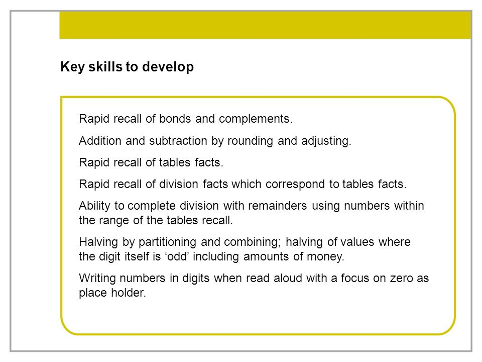 Key skills to develop Rapid recall of bonds and complements. Addition and subtraction by rounding and adjusting. Rapid recall of tables facts. Rapid r