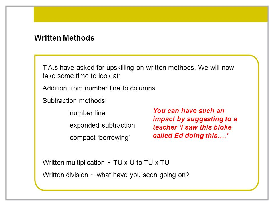 Written Methods T.A.s have asked for upskilling on written methods. We will now take some time to look at: Addition from number line to columns Subtra
