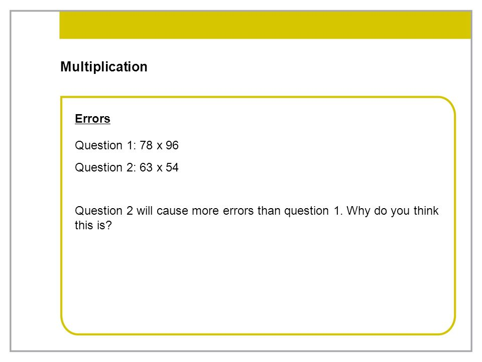 Multiplication Errors Question 1: 78 x 96 Question 2: 63 x 54 Question 2 will cause more errors than question 1. Why do you think this is?