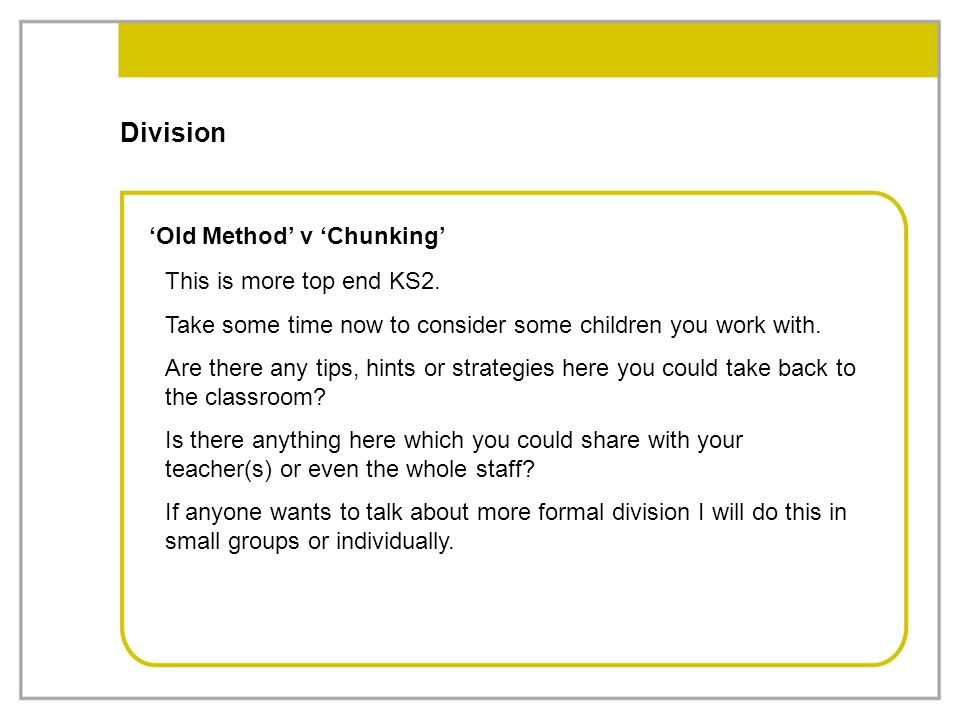 Division 'Old Method' v 'Chunking' This is more top end KS2. Take some time now to consider some children you work with. Are there any tips, hints or