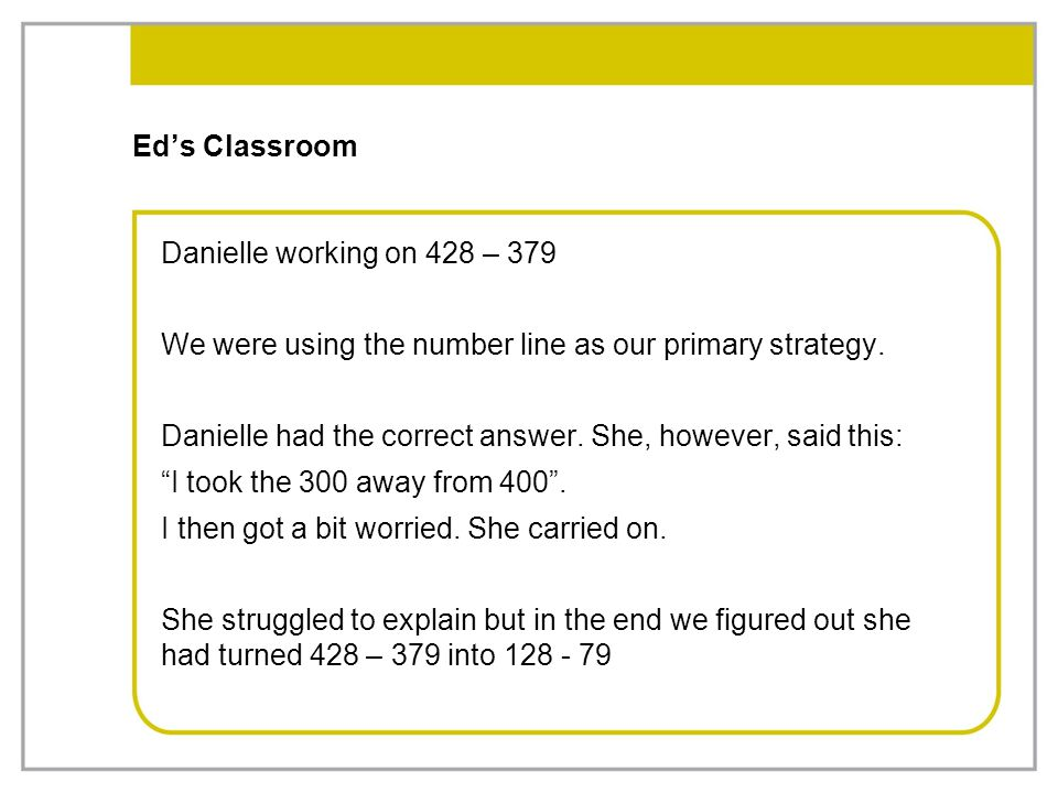 Ed's Classroom Danielle working on 428 – 379 We were using the number line as our primary strategy. Danielle had the correct answer. She, however, sai