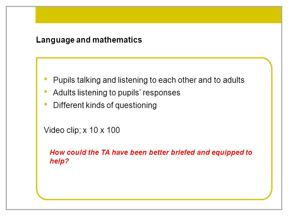 Language and mathematics Pupils talking and listening to each other and to adults Adults listening to pupils' responses Different kinds of questioning