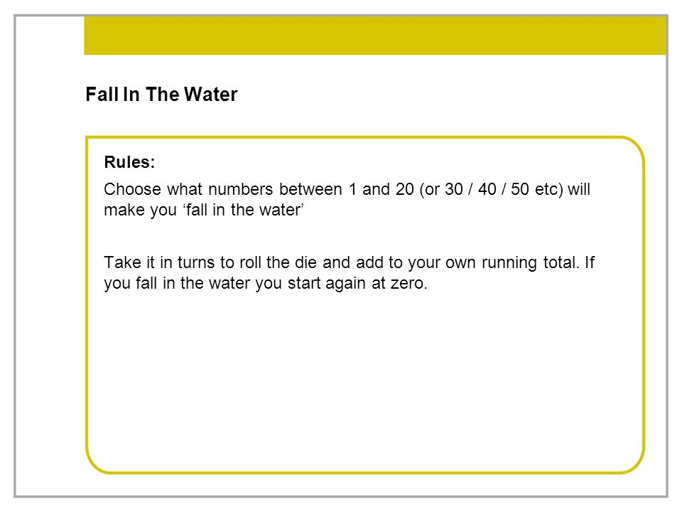 Fall In The Water Rules: Choose what numbers between 1 and 20 (or 30 / 40 / 50 etc) will make you 'fall in the water' Take it in turns to roll the die