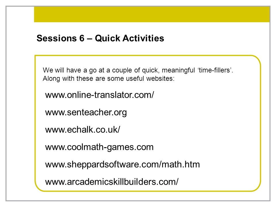 Sessions 6 – Quick Activities We will have a go at a couple of quick, meaningful 'time-fillers'. Along with these are some useful websites: www.online