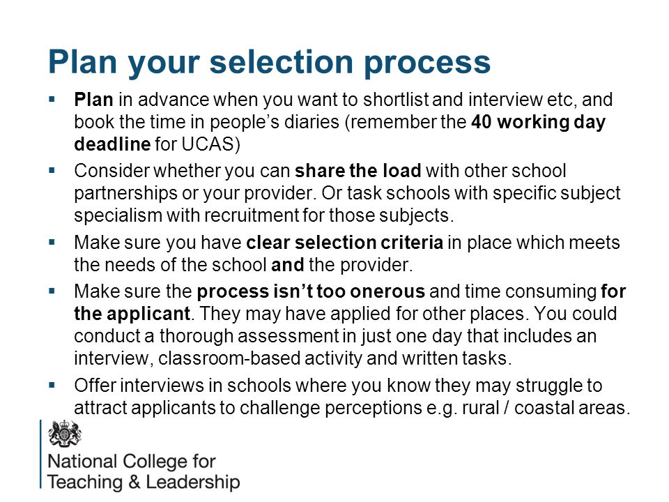 Plan your selection process  Plan in advance when you want to shortlist and interview etc, and book the time in people's diaries (remember the 40 working day deadline for UCAS)  Consider whether you can share the load with other school partnerships or your provider.