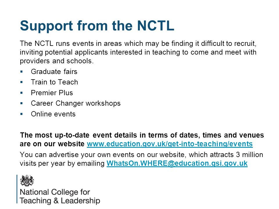 Support from the NCTL The NCTL runs events in areas which may be finding it difficult to recruit, inviting potential applicants interested in teaching to come and meet with providers and schools.