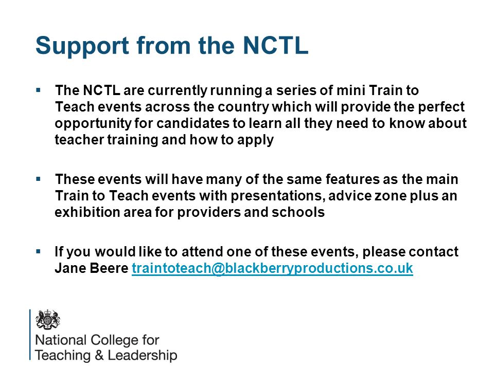 Support from the NCTL  The NCTL are currently running a series of mini Train to Teach events across the country which will provide the perfect opportunity for candidates to learn all they need to know about teacher training and how to apply  These events will have many of the same features as the main Train to Teach events with presentations, advice zone plus an exhibition area for providers and schools  If you would like to attend one of these events, please contact Jane Beere traintoteach@blackberryproductions.co.uktraintoteach@blackberryproductions.co.uk