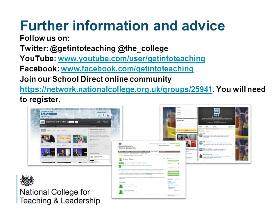 Further information and advice Follow us on: Twitter: @getintoteaching @the_college YouTube: www.youtube.com/user/getintoteachingwww.youtube.com/user/getintoteaching Facebook: www.facebook.com/getintoteachingwww.facebook.com/getintoteaching Join our School Direct online community https://network.nationalcollege.org.uk/groups/25941https://network.nationalcollege.org.uk/groups/25941.