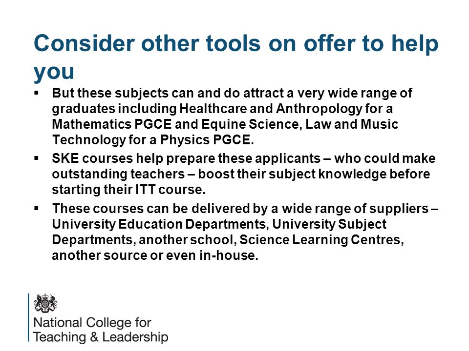 Consider other tools on offer to help you  But these subjects can and do attract a very wide range of graduates including Healthcare and Anthropology for a Mathematics PGCE and Equine Science, Law and Music Technology for a Physics PGCE.