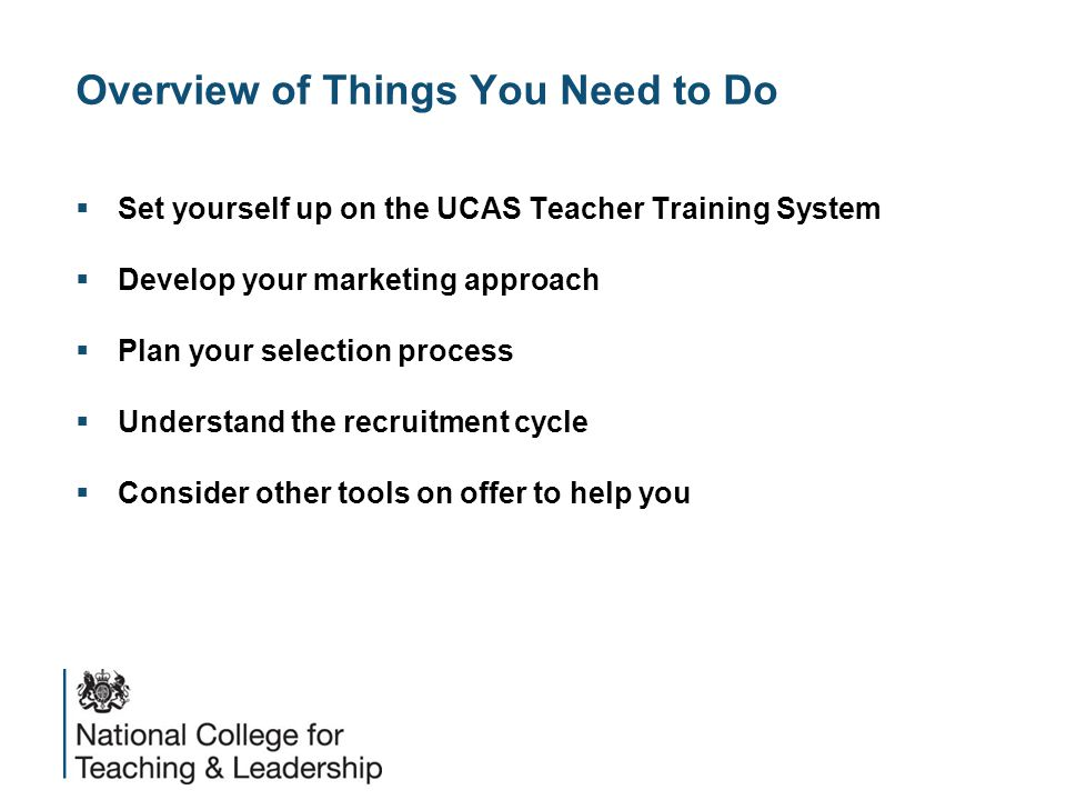 Overview of Things You Need to Do  Set yourself up on the UCAS Teacher Training System  Develop your marketing approach  Plan your selection process  Understand the recruitment cycle  Consider other tools on offer to help you