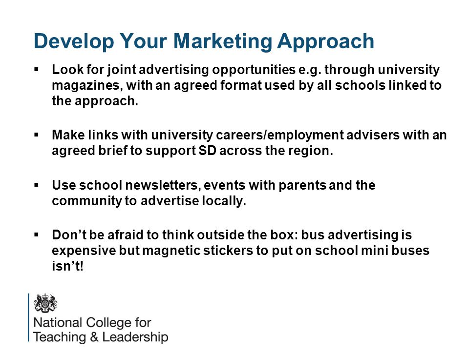 Develop Your Marketing Approach  Look for joint advertising opportunities e.g. through university magazines, with an agreed format used by all school