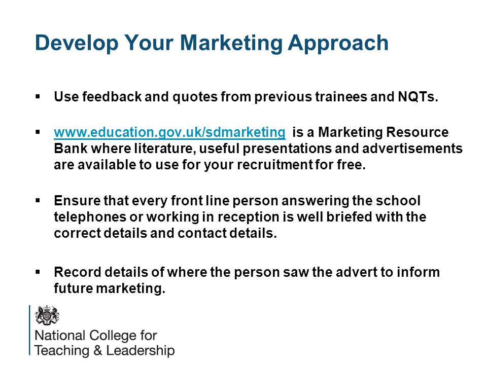 Develop Your Marketing Approach  Use feedback and quotes from previous trainees and NQTs.  www.education.gov.uk/sdmarketing is a Marketing Resource