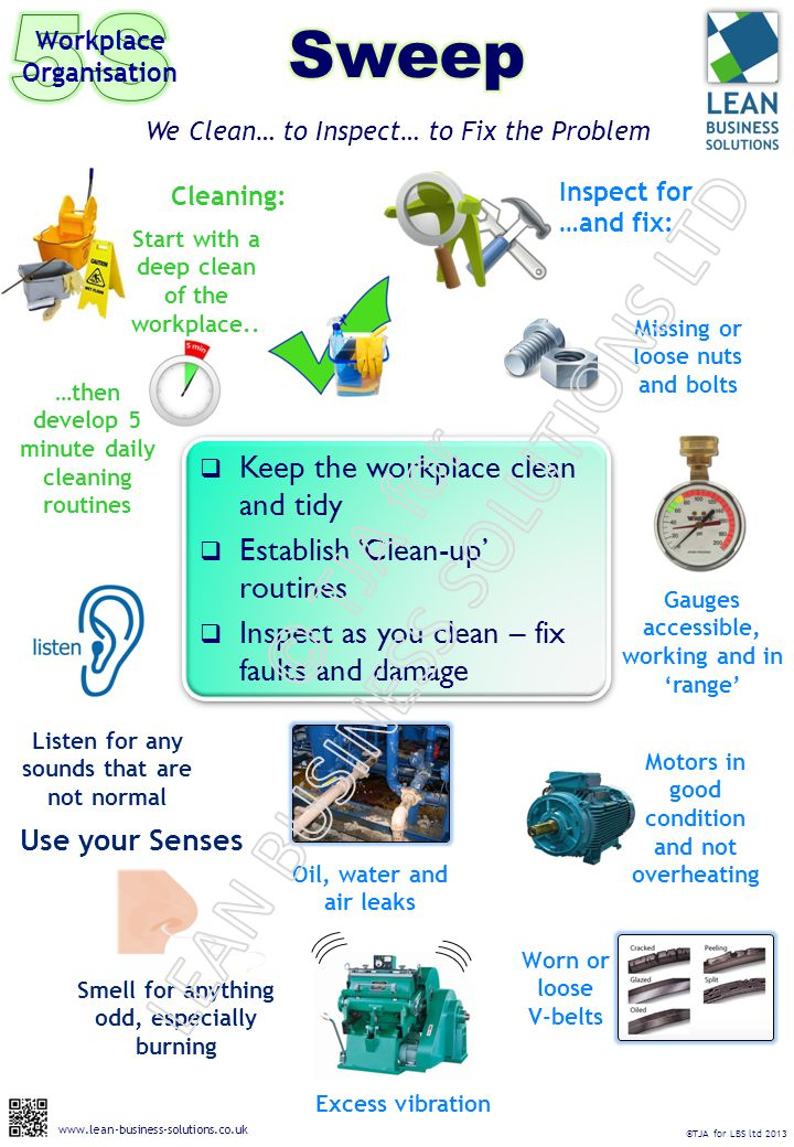  Keep the workplace clean and tidy  Establish 'Clean-up' routines  Inspect as you clean – fix faults and damage We Clean… to Inspect… to Fix the Problem Workplace Organisation Missing or loose nuts and bolts Use your Senses Worn or loose V-belts Motors in good condition and not overheating Smell for anything odd, especially burning Inspect for …and fix: Excess vibration Listen for any sounds that are not normal Oil, water and air leaks Gauges accessible, working and in 'range' Cleaning: Start with a deep clean of the workplace..