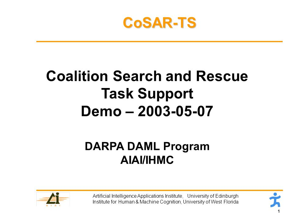 1 Artificial Intelligence Applications Institute, University of Edinburgh Institute for Human & Machine Cognition, University of West Florida CoSAR-TS Coalition Search and Rescue Task Support Demo – DARPA DAML Program AIAI/IHMC