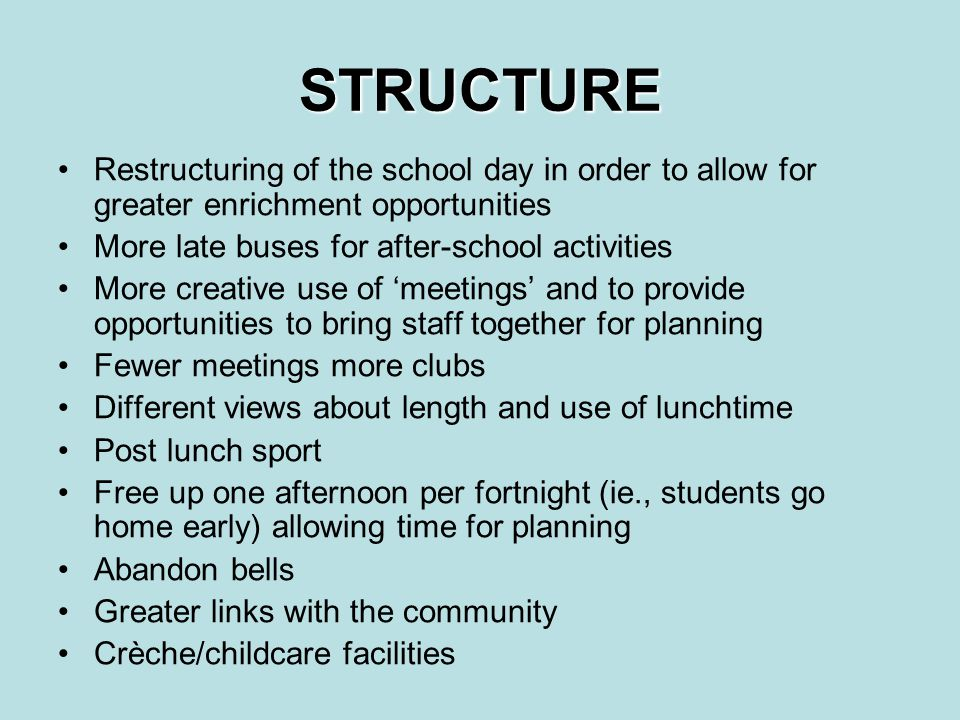 STRUCTURE Restructuring of the school day in order to allow for greater enrichment opportunities More late buses for after-school activities More creative use of 'meetings' and to provide opportunities to bring staff together for planning Fewer meetings more clubs Different views about length and use of lunchtime Post lunch sport Free up one afternoon per fortnight (ie., students go home early) allowing time for planning Abandon bells Greater links with the community Crèche/childcare facilities