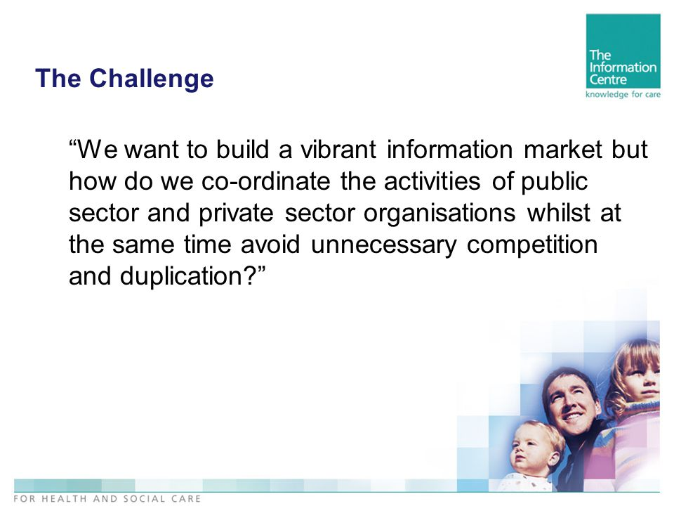 The Challenge We want to build a vibrant information market but how do we co-ordinate the activities of public sector and private sector organisations whilst at the same time avoid unnecessary competition and duplication
