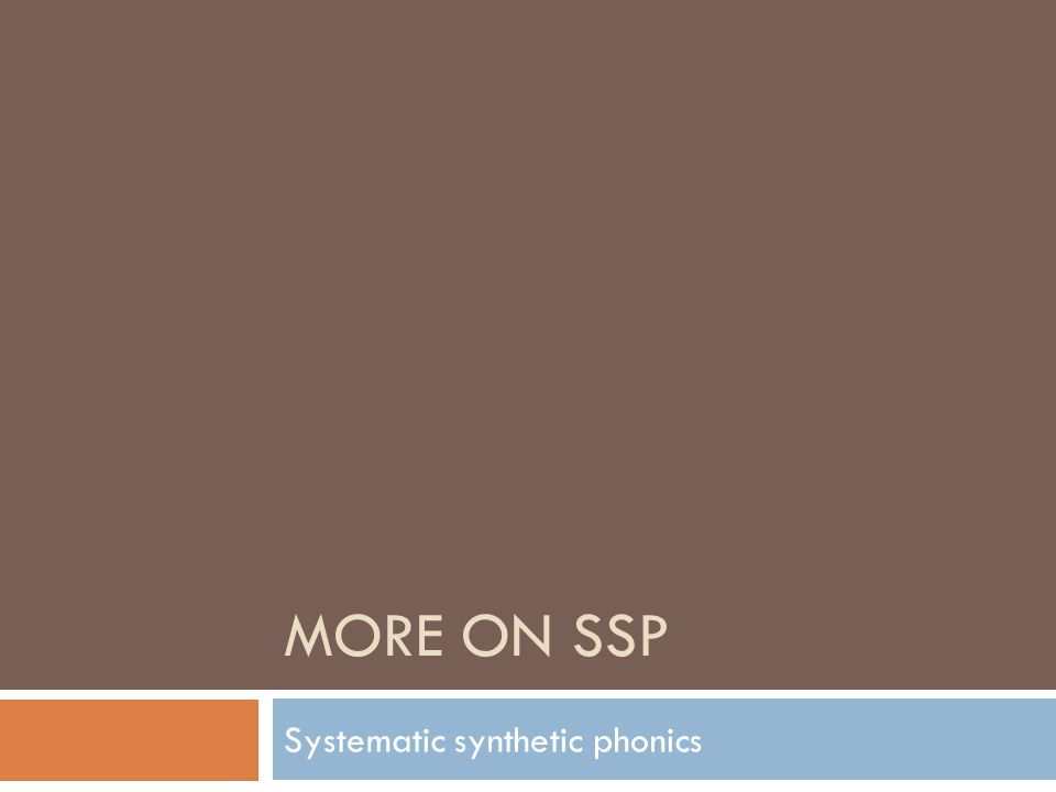 MORE ON SSP Systematic synthetic phonics