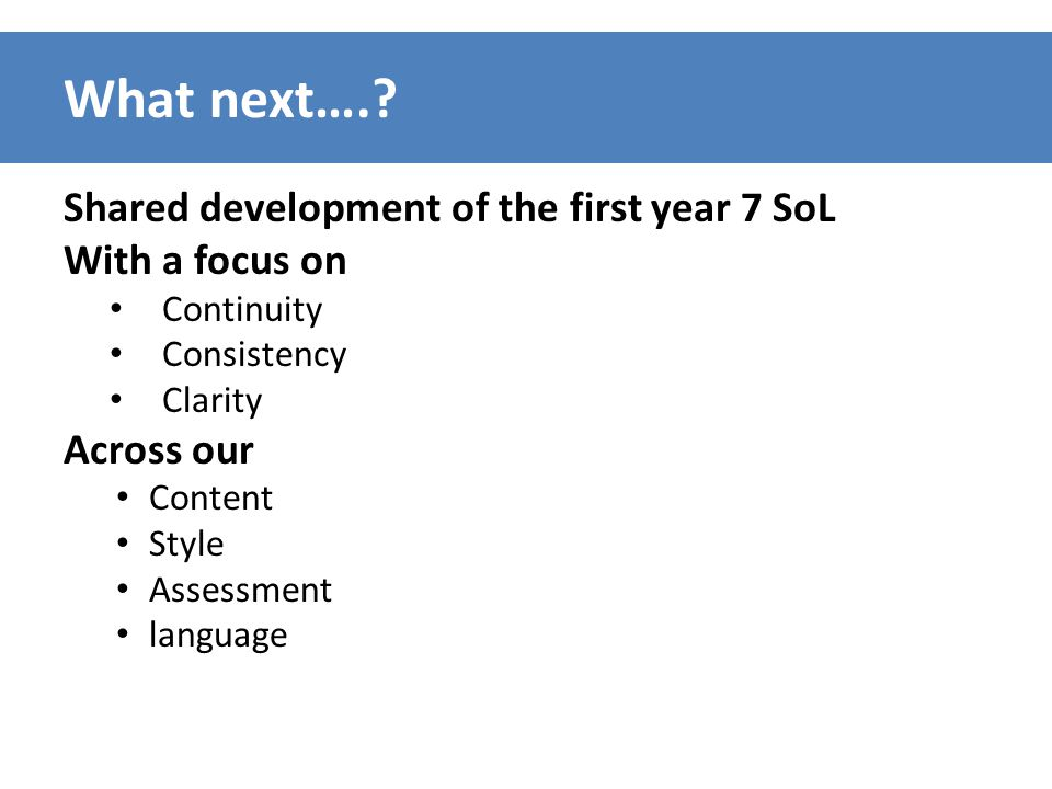 What next….? Shared development of the first year 7 SoL With a focus on Continuity Consistency Clarity Across our Content Style Assessment language