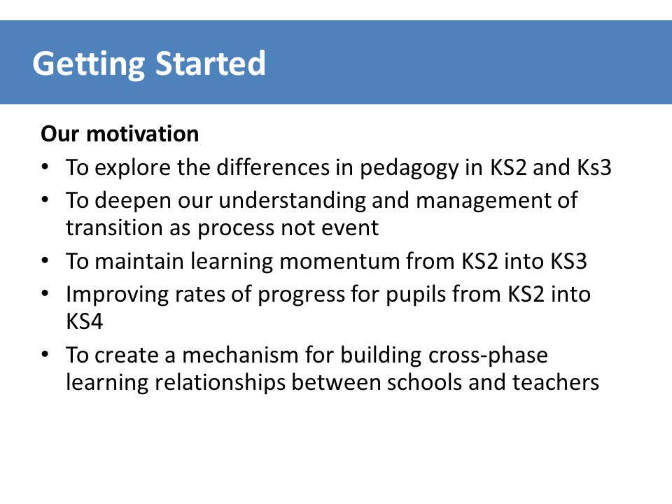 Getting Started Our motivation To explore the differences in pedagogy in KS2 and Ks3 To deepen our understanding and management of transition as process not event To maintain learning momentum from KS2 into KS3 Improving rates of progress for pupils from KS2 into KS4 To create a mechanism for building cross-phase learning relationships between schools and teachers