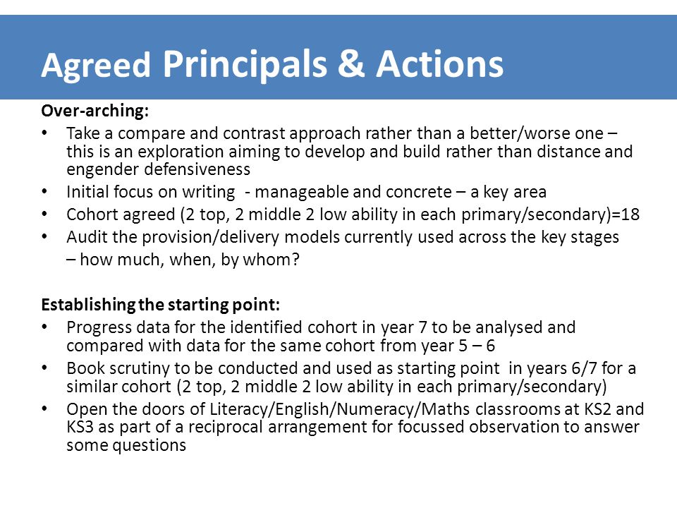 Agreed Principals & Actions Over-arching: Take a compare and contrast approach rather than a better/worse one – this is an exploration aiming to develop and build rather than distance and engender defensiveness Initial focus on writing - manageable and concrete – a key area Cohort agreed (2 top, 2 middle 2 low ability in each primary/secondary)=18 Audit the provision/delivery models currently used across the key stages – how much, when, by whom.