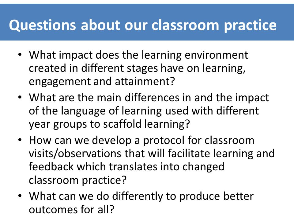 Questions about our classroom practice What impact does the learning environment created in different stages have on learning, engagement and attainment.