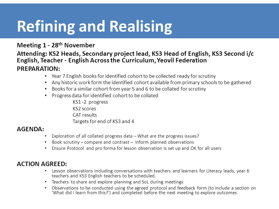 Refining and Realising Meeting 1 - 28 th November Attending: KS2 Heads, Secondary project lead, KS3 Head of English, KS3 Second i/c English, Teacher - English Across the Curriculum, Yeovil Federation PREPARATION: Year 7 English books for identified cohort to be collected ready for scrutiny Any historic work form the identified cohort available from primary schools to be gathered Books for a similar cohort from year 5 and 6 to be collated for scrutiny Progress data for identified cohort to be collated KS1 -2 progress KS2 scores CAT results Targets for end of KS3 and 4 AGENDA: Exploration of all collated progress data – What are the progress issues.