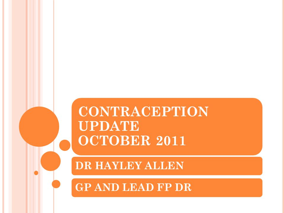 CONTRACEPTION UPDATE OCTOBER 2011 DR HAYLEY ALLENGP AND LEAD FP DR
