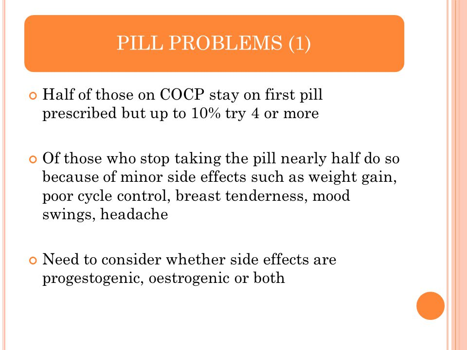 PILL PROBLEMS (1) Half of those on COCP stay on first pill prescribed but up to 10% try 4 or more Of those who stop taking the pill nearly half do so