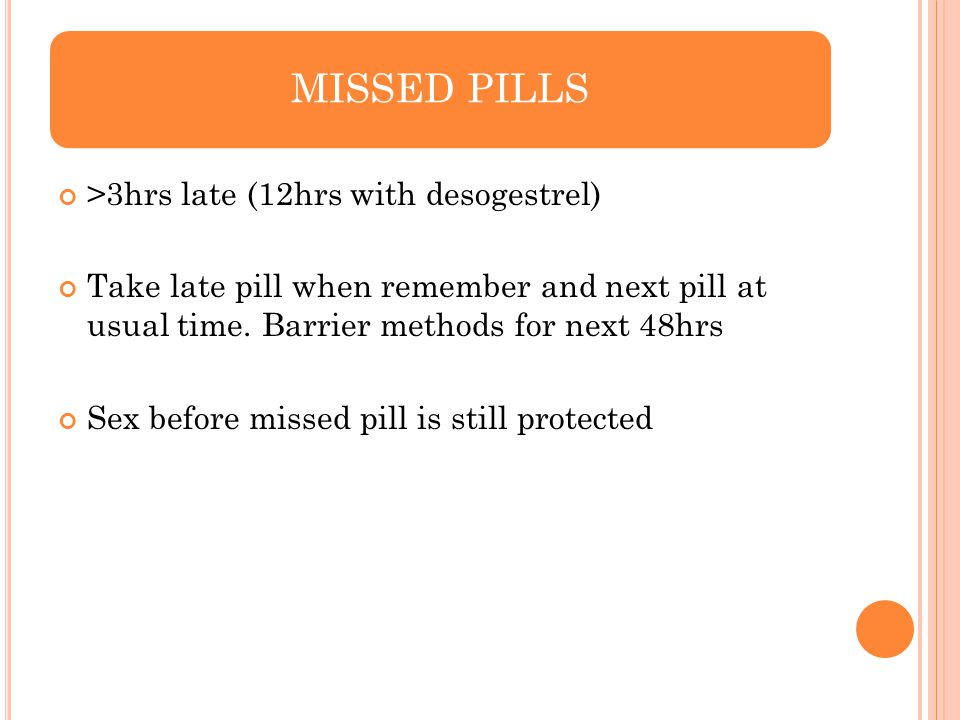 >3hrs late (12hrs with desogestrel) Take late pill when remember and next pill at usual time. Barrier methods for next 48hrs Sex before missed pill is