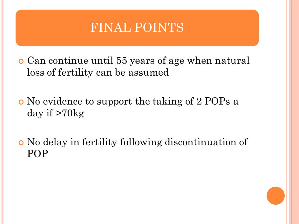 Can continue until 55 years of age when natural loss of fertility can be assumed No evidence to support the taking of 2 POPs a day if >70kg No delay i