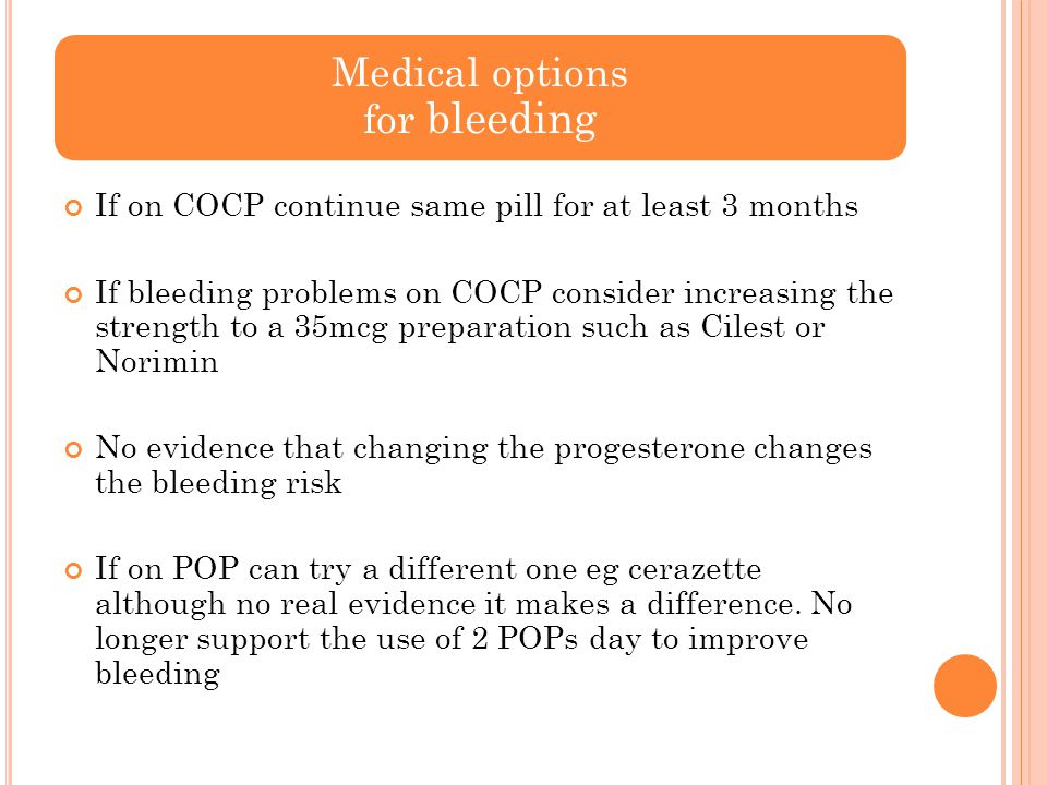 Medical options for bleeding If on COCP continue same pill for at least 3 months If bleeding problems on COCP consider increasing the strength to a 35