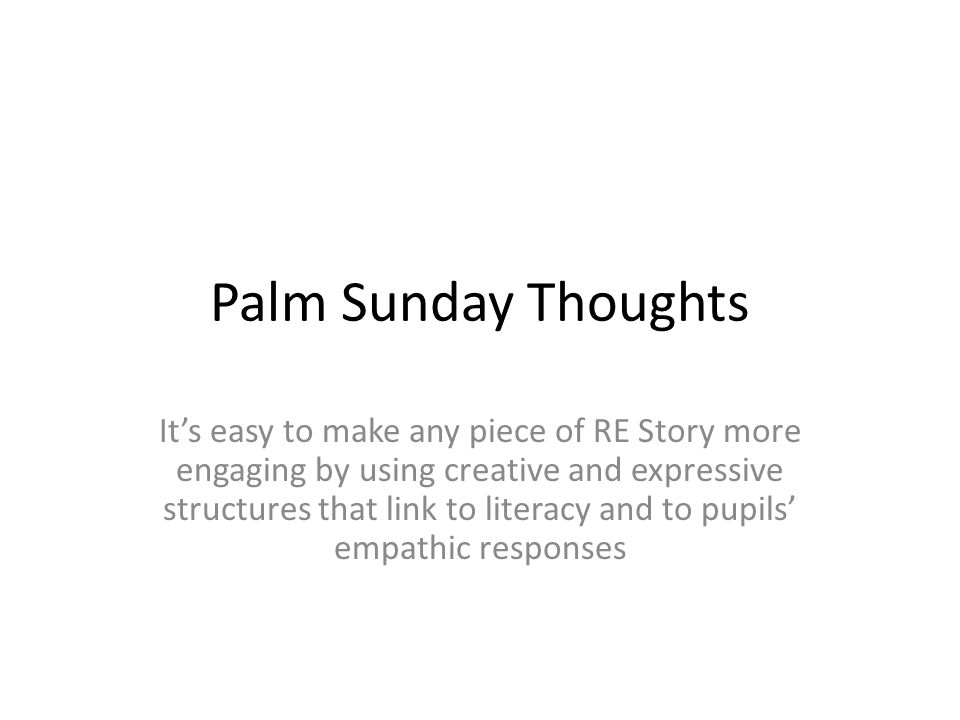 Palm Sunday Thoughts It's easy to make any piece of RE Story more engaging by using creative and expressive structures that link to literacy and to pupils' empathic responses